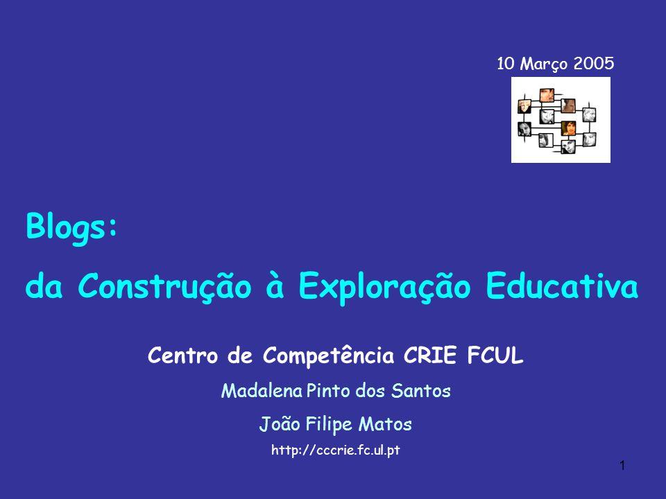 1 Blogs: da Construção à Exploração Educativa Centro de Competência CRIE FCUL Madalena Pinto dos Santos João Filipe Matos http://cccrie.fc.ul.pt 10 Março 2005