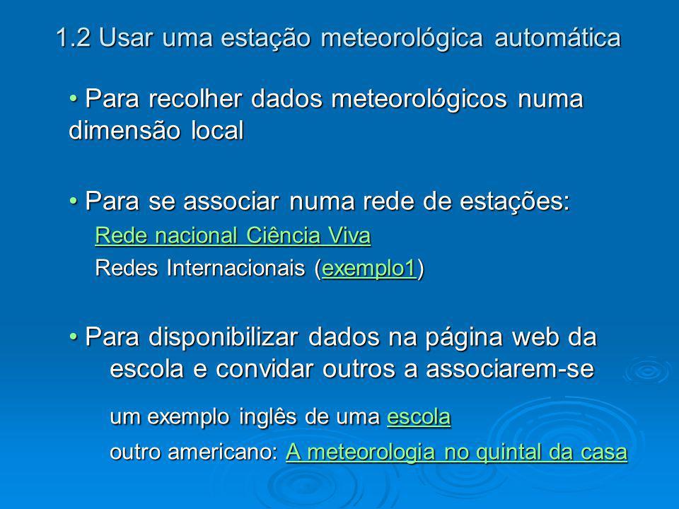 1.2 Usar uma estação meteorológica automática(cont.) Para comparar ou complementar dados de outras fontesPara comparar ou complementar dados de outras fontes Instituto de Meteorologia Instituto de Meteorologia Dados de previsões meteorológicas de todo o mundo, em PortuguêsDados de previsões meteorológicas de todo o mundo, em Português http://www.wunderground.com/global/Region/EU/Temperatur e.html http://www.wunderground.com/global/Region/EU/Temperatur e.html http://www.usatoday.com/weather/forecast/international/euro pe-temps-index.htm http://www.usatoday.com/weather/forecast/international/euro pe-temps-index.htm Referência a fontes de dados, americanas mas...Referência a fontes de dados, americanas mas...