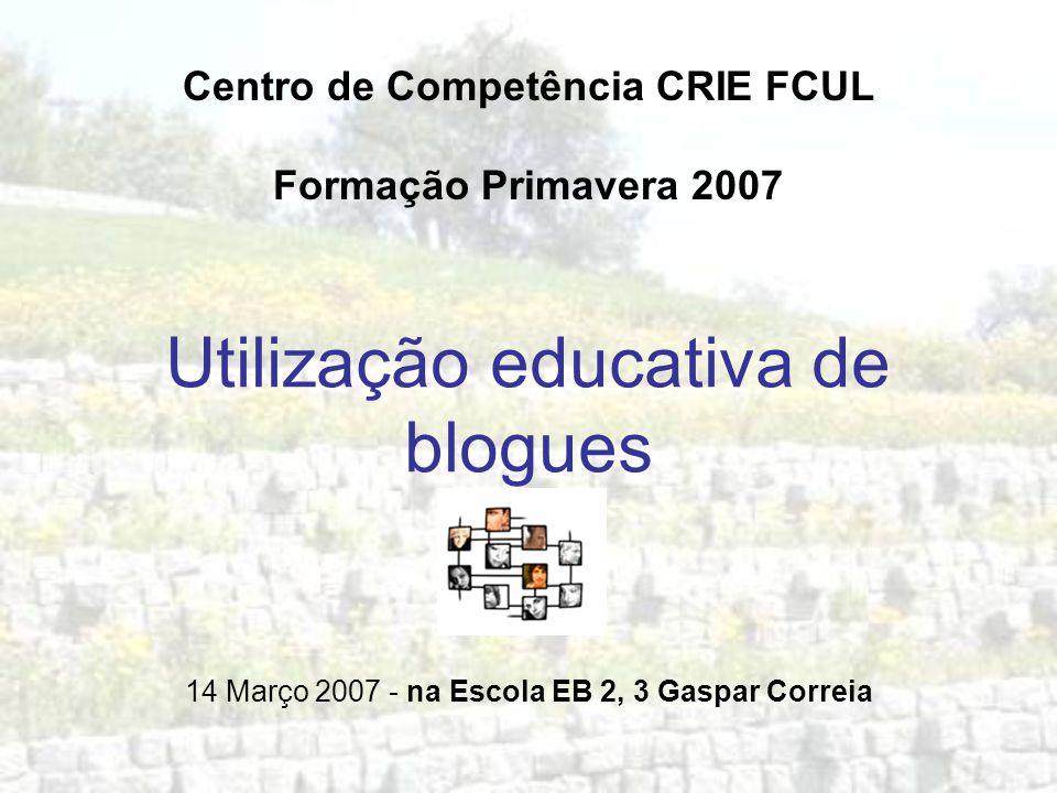 Utilização educativa de blogues Centro de Competência CRIE FCUL Formação Primavera 2007 14 Março 2007 - na Escola EB 2, 3 Gaspar Correia
