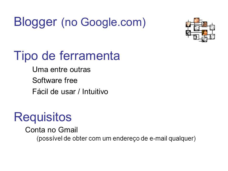 Blogger (no Google.com) Tipo de ferramenta Uma entre outras Software free Fácil de usar / Intuitivo Requisitos Conta no Gmail (possível de obter com um endereço de e-mail qualquer)
