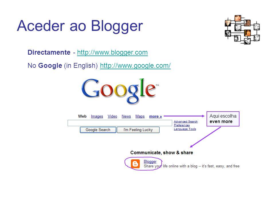 Aceder ao Blogger Aqui escolha even more No Google (in English) http://www.google.com/http://www.google.com/ Directamente - http://www.blogger.comhttp://www.blogger.com