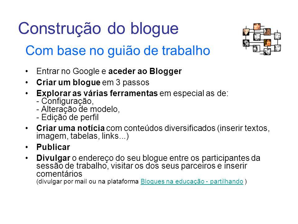 Construção do blogue Com base no guião de trabalho Entrar no Google e aceder ao Blogger Criar um blogue em 3 passos Explorar as várias ferramentas em especial as de: - Configuração, - Alteração de modelo, - Edição de perfil Criar uma notícia com conteúdos diversificados (inserir textos, imagem, tabelas, links...) Publicar Divulgar o endereço do seu blogue entre os participantes da sessão de trabalho, visitar os dos seus parceiros e inserir comentários (divulgar por mail ou na plataforma Blogues na educação - partilhando )Blogues na educação - partilhando
