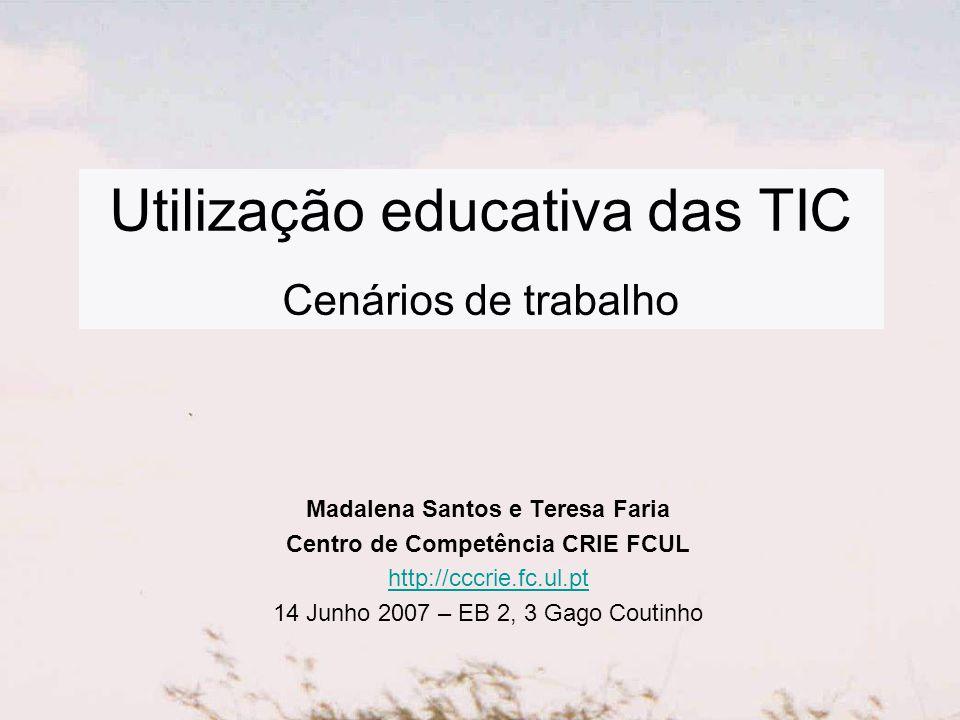 Utilização educativa das TIC Cenários de trabalho Madalena Santos e Teresa Faria Centro de Competência CRIE FCUL http://cccrie.fc.ul.pt 14 Junho 2007 – EB 2, 3 Gago Coutinho
