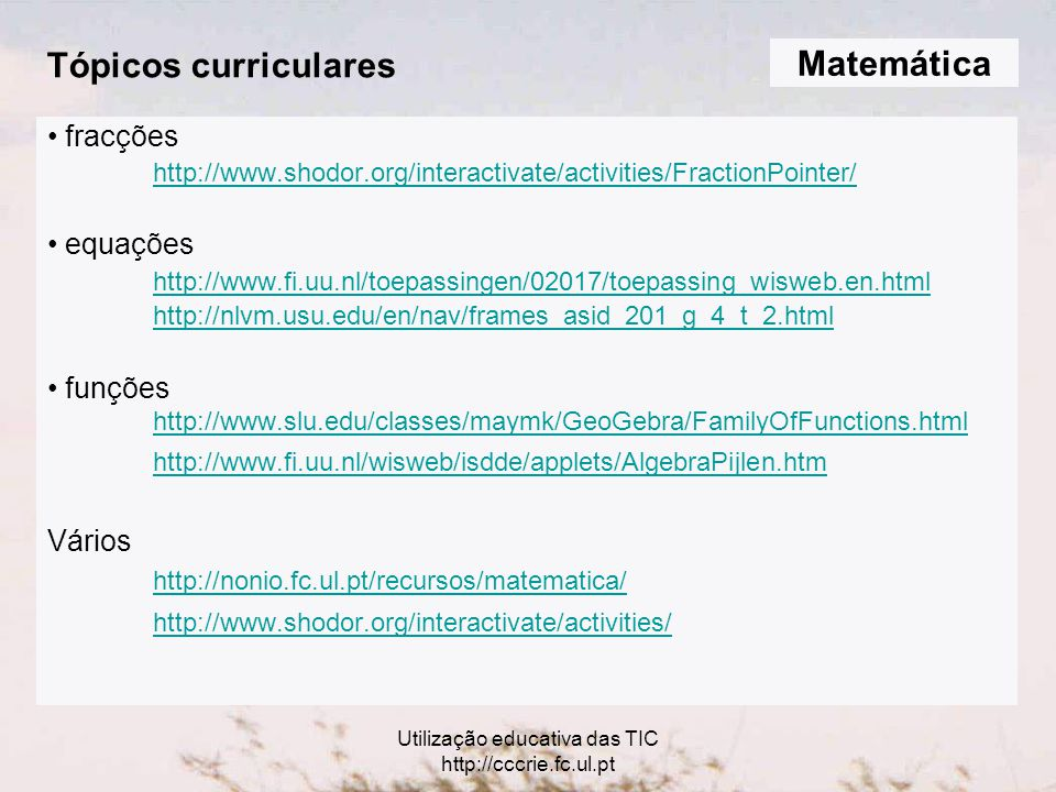 Utilização educativa das TIC http://cccrie.fc.ul.pt Tópicos curriculares fracções http://www.shodor.org/interactivate/activities/FractionPointer/ equações http://www.fi.uu.nl/toepassingen/02017/toepassing_wisweb.en.html http://nlvm.usu.edu/en/nav/frames_asid_201_g_4_t_2.html funções http://www.slu.edu/classes/maymk/GeoGebra/FamilyOfFunctions.html http://www.fi.uu.nl/wisweb/isdde/applets/AlgebraPijlen.htm Vários http://nonio.fc.ul.pt/recursos/matematica/ http://www.shodor.org/interactivate/activities/ Matemática