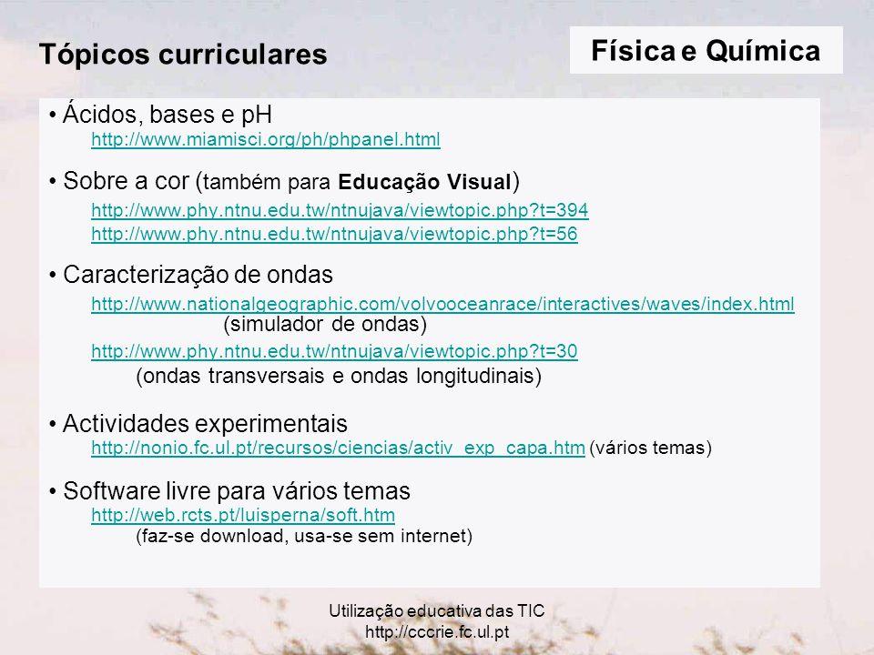 Utilização educativa das TIC http://cccrie.fc.ul.pt Tópicos curriculares Ácidos, bases e pH http://www.miamisci.org/ph/phpanel.html Sobre a cor ( também para Educação Visual ) http://www.phy.ntnu.edu.tw/ntnujava/viewtopic.php t=394 http://www.phy.ntnu.edu.tw/ntnujava/viewtopic.php t=56 Caracterização de ondas http://www.nationalgeographic.com/volvooceanrace/interactives/waves/index.html http://www.nationalgeographic.com/volvooceanrace/interactives/waves/index.html (simulador de ondas) http://www.phy.ntnu.edu.tw/ntnujava/viewtopic.php t=30 (ondas transversais e ondas longitudinais) Actividades experimentais http://nonio.fc.ul.pt/recursos/ciencias/activ_exp_capa.htm (vários temas) http://nonio.fc.ul.pt/recursos/ciencias/activ_exp_capa.htm Software livre para vários temas http://web.rcts.pt/luisperna/soft.htm (faz-se download, usa-se sem internet) Física e Química