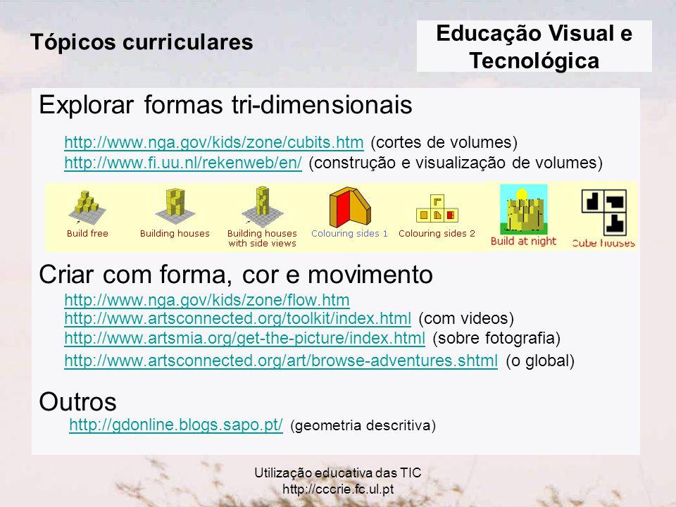 Utilização educativa das TIC http://cccrie.fc.ul.pt Tópicos curriculares Explorar formas tri-dimensionais http://www.nga.gov/kids/zone/cubits.htmhttp://www.nga.gov/kids/zone/cubits.htm (cortes de volumes) http://www.fi.uu.nl/rekenweb/en/http://www.fi.uu.nl/rekenweb/en/ (construção e visualização de volumes) Criar com forma, cor e movimento http://www.nga.gov/kids/zone/flow.htm http://www.artsconnected.org/toolkit/index.htmlhttp://www.artsconnected.org/toolkit/index.html (com videos) http://www.artsmia.org/get-the-picture/index.html http://www.artsmia.org/get-the-picture/index.html (sobre fotografia) http://www.artsconnected.org/art/browse-adventures.shtml http://www.artsconnected.org/art/browse-adventures.shtml (o global) Outros http://gdonline.blogs.sapo.pt/ (geometria descritiva)http://gdonline.blogs.sapo.pt/ Educação Visual e Tecnológica