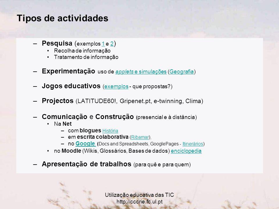 Utilização educativa das TIC http://cccrie.fc.ul.pt Tipos de actividades –Pesquisa ( exemplos 1 e 2 )12 Recolha de informação Tratamento de informação –Experimentação uso de applets e simulações (Geografia)applets e simulaçõesGeografia –Jogos educativos (exemplos - que propostas )exemplos –Projectos (LATITUDE60!, Gripenet.pt, e-twinning, Clima) –Comunicação e Construção ( presencial e à distância) Na Net –com blogues HistóriaHistória –em escrita colaborativa (Ribamar),Ribamar –no Google (Docs and Spreadsheets, GooglePages - Itinerários)Google Itinerários no Moodle (Wikis, Glossários, Bases de dados) enciclopedia enciclopedia –Apresentação de trabalhos (para quê e para quem)