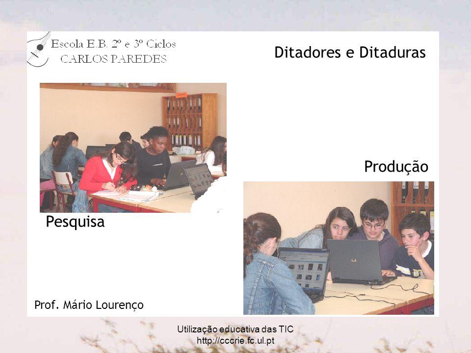 Utilização educativa das TIC http://cccrie.fc.ul.pt Pesquisa Produção Ditadores e Ditaduras Prof.