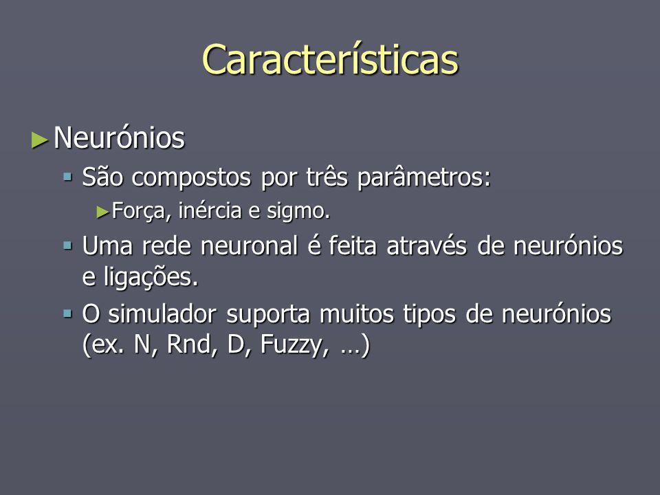 Características Neurónios Neurónios São compostos por três parâmetros: São compostos por três parâmetros: Força, inércia e sigmo. Força, inércia e sig