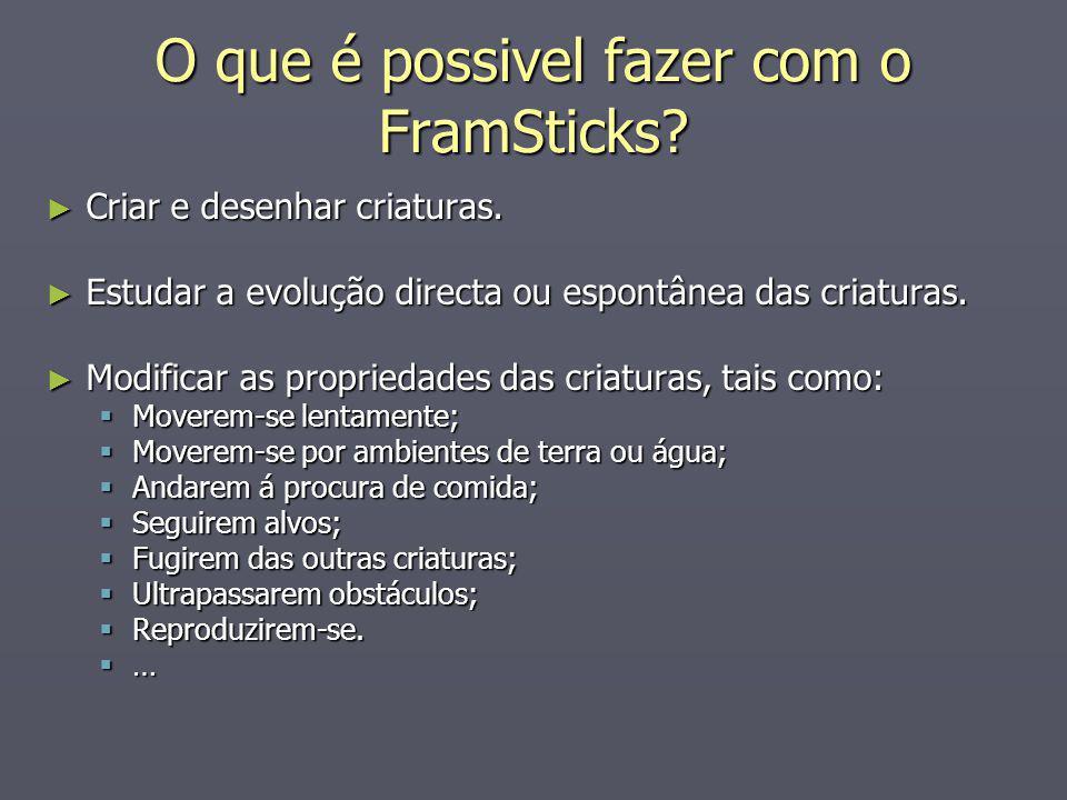 O que é possivel fazer com o FramSticks? Criar e desenhar criaturas. Criar e desenhar criaturas. Estudar a evolução directa ou espontânea das criatura