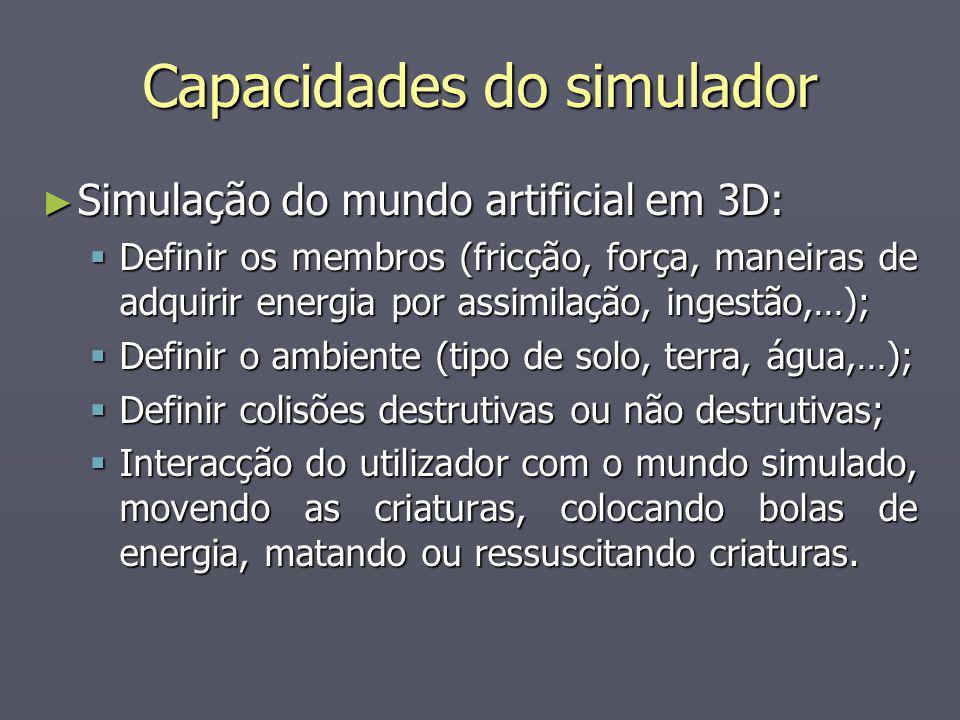 Capacidades do simulador Simulação do mundo artificial em 3D: Simulação do mundo artificial em 3D: Definir os membros (fricção, força, maneiras de adquirir energia por assimilação, ingestão,…); Definir os membros (fricção, força, maneiras de adquirir energia por assimilação, ingestão,…); Definir o ambiente (tipo de solo, terra, água,…); Definir o ambiente (tipo de solo, terra, água,…); Definir colisões destrutivas ou não destrutivas; Definir colisões destrutivas ou não destrutivas; Interacção do utilizador com o mundo simulado, movendo as criaturas, colocando bolas de energia, matando ou ressuscitando criaturas.