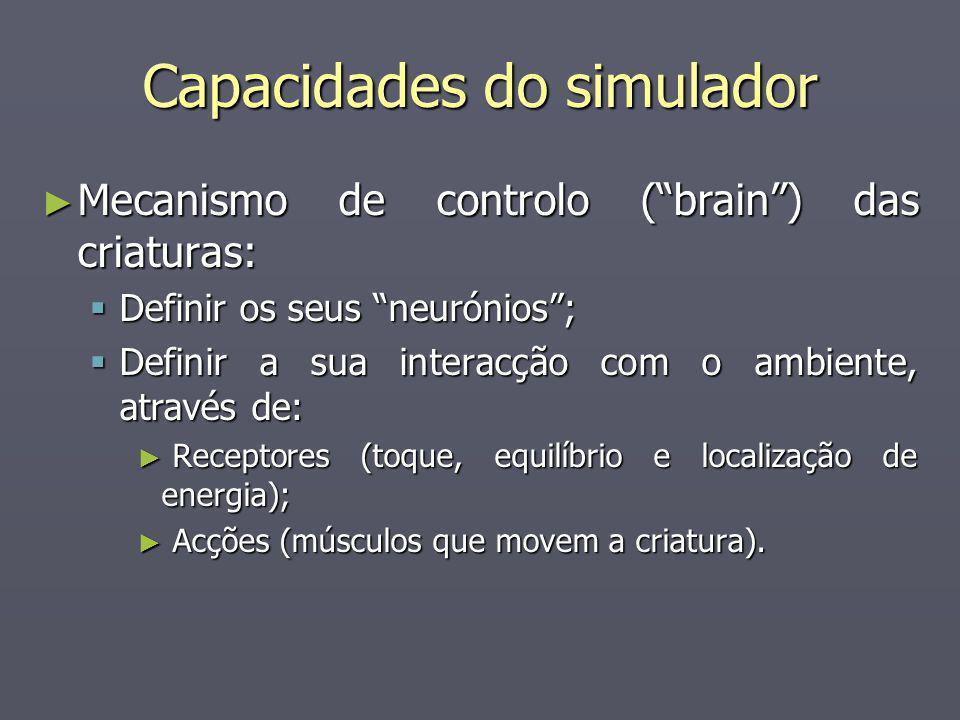 Capacidades do simulador Mecanismo de controlo (brain) das criaturas: Mecanismo de controlo (brain) das criaturas: Definir os seus neurónios; Definir os seus neurónios; Definir a sua interacção com o ambiente, através de: Definir a sua interacção com o ambiente, através de: Receptores (toque, equilíbrio e localização de energia); Receptores (toque, equilíbrio e localização de energia); Acções (músculos que movem a criatura).