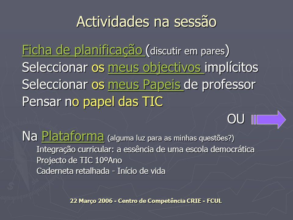 Actividades na sessão Ficha de planificação Ficha de planificação ( discutir em pares ) Ficha de planificação Seleccionar os meus objectivos implícitos meus objectivos meus objectivos Seleccionar os meus Papeis de professor meus Papeis meus Papeis Pensar no papel das TIC OU Na Plataforma (alguma luz para as minhas questões ) Plataforma Integração curricular: a essência de uma escola democrática Projecto de TIC 10ºAno Caderneta retalhada - Início de vida 22 Março 2006 - Centro de Competência CRIE - FCUL