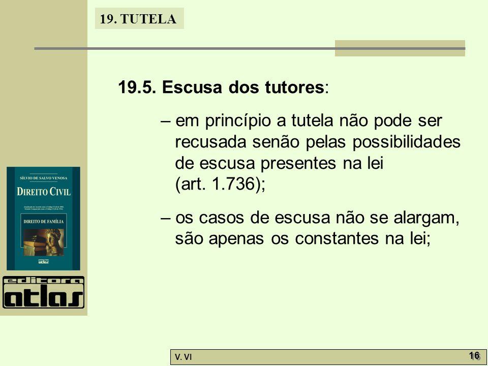 19. TUTELA V. VI 16 19.5. Escusa dos tutores: – em princípio a tutela não pode ser recusada senão pelas possibilidades de escusa presentes na lei (art