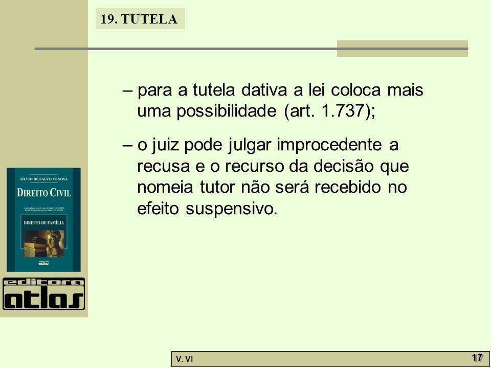 19. TUTELA V. VI 17 – para a tutela dativa a lei coloca mais uma possibilidade (art. 1.737); – o juiz pode julgar improcedente a recusa e o recurso da