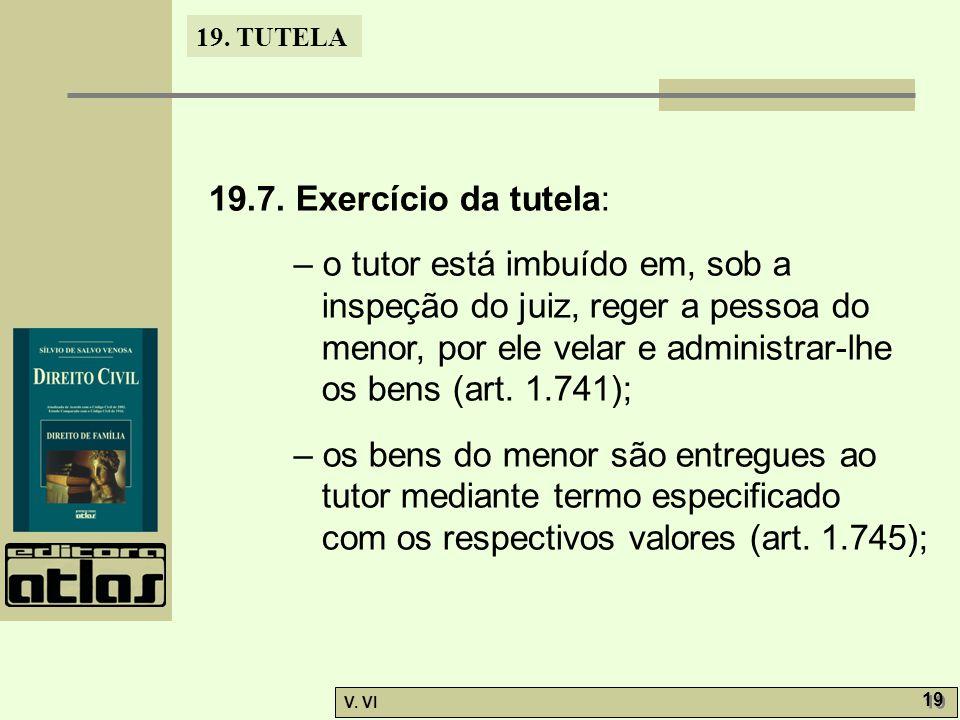 19. TUTELA V. VI 19 19.7. Exercício da tutela: – o tutor está imbuído em, sob a inspeção do juiz, reger a pessoa do menor, por ele velar e administrar