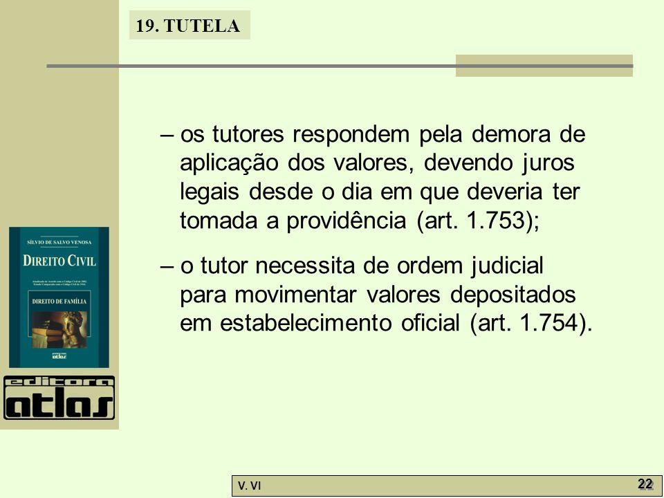 19. TUTELA V. VI 22 – os tutores respondem pela demora de aplicação dos valores, devendo juros legais desde o dia em que deveria ter tomada a providên