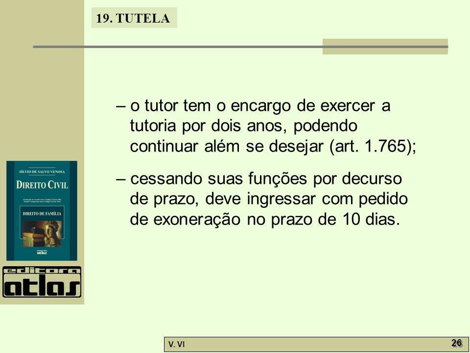 19. TUTELA V. VI 26 – o tutor tem o encargo de exercer a tutoria por dois anos, podendo continuar além se desejar (art. 1.765); – cessando suas funçõe