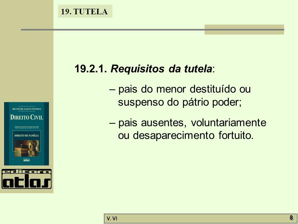 19. TUTELA V. VI 8 8 19.2.1. Requisitos da tutela: – pais do menor destituído ou suspenso do pátrio poder; – pais ausentes, voluntariamente ou desapar