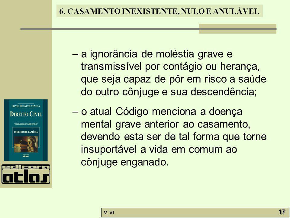6. CASAMENTO INEXISTENTE, NULO E ANULÁVEL V. VI 17 – a ignorância de moléstia grave e transmissível por contágio ou herança, que seja capaz de pôr em