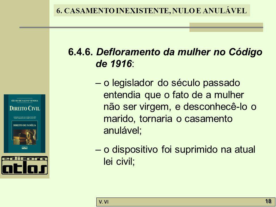 6. CASAMENTO INEXISTENTE, NULO E ANULÁVEL V. VI 18 6.4.6. Defloramento da mulher no Código de 1916: – o legislador do século passado entendia que o fa
