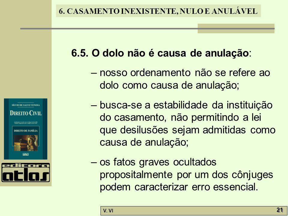 6. CASAMENTO INEXISTENTE, NULO E ANULÁVEL V. VI 21 6.5. O dolo não é causa de anulação: – nosso ordenamento não se refere ao dolo como causa de anulaç