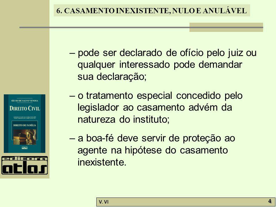 6. CASAMENTO INEXISTENTE, NULO E ANULÁVEL V. VI 4 4 – pode ser declarado de ofício pelo juiz ou qualquer interessado pode demandar sua declaração; – o