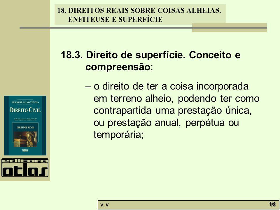18. DIREITOS REAIS SOBRE COISAS ALHEIAS. ENFITEUSE E SUPERFÍCIE V. V 16 18.3. Direito de superfície. Conceito e compreensão: – o direito de ter a cois