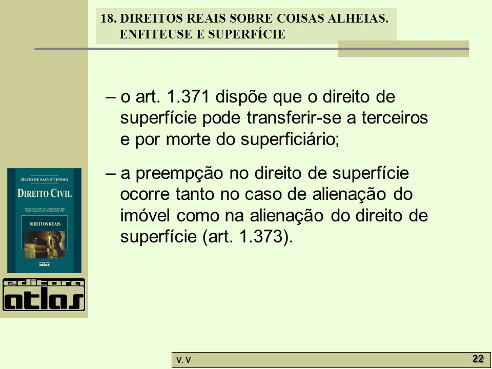 18. DIREITOS REAIS SOBRE COISAS ALHEIAS. ENFITEUSE E SUPERFÍCIE V. V 22 – o art. 1.371 dispõe que o direito de superfície pode transferir-se a terceir