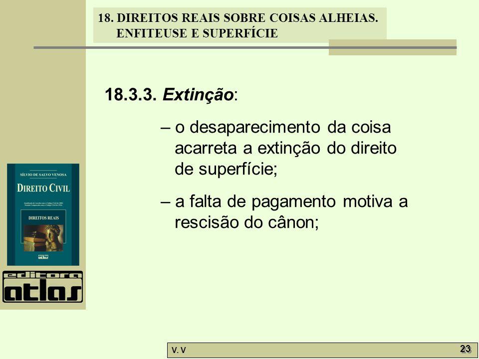 18. DIREITOS REAIS SOBRE COISAS ALHEIAS. ENFITEUSE E SUPERFÍCIE V. V 23 18.3.3. Extinção: – o desaparecimento da coisa acarreta a extinção do direito