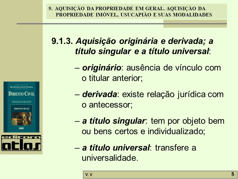 9. AQUISIÇÃO DA PROPRIEDADE EM GERAL. AQUISIÇÃO DA PROPRIEDADE IMÓVEL, USUCAPIÃO E SUAS MODALIDADES V. V 5 5 9.1.3. Aquisição originária e derivada; a