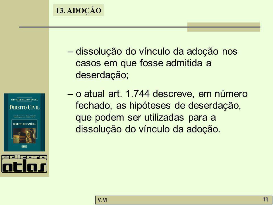 13. ADOÇÃO V. VI 11 – dissolução do vínculo da adoção nos casos em que fosse admitida a deserdação; – o atual art. 1.744 descreve, em número fechado,