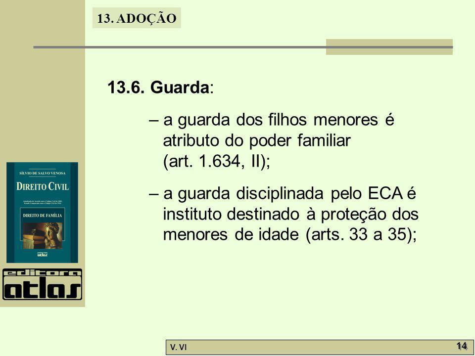 13. ADOÇÃO V. VI 14 13.6. Guarda: – a guarda dos filhos menores é atributo do poder familiar (art. 1.634, II); – a guarda disciplinada pelo ECA é inst