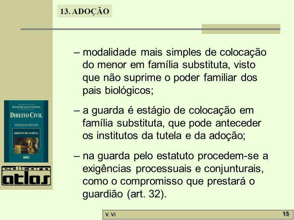 13. ADOÇÃO V. VI 15 – modalidade mais simples de colocação do menor em família substituta, visto que não suprime o poder familiar dos pais biológicos;