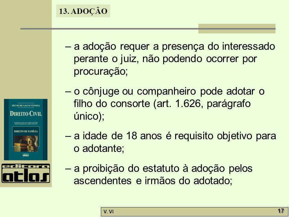 13. ADOÇÃO V. VI 17 – a adoção requer a presença do interessado perante o juiz, não podendo ocorrer por procuração; – o cônjuge ou companheiro pode ad