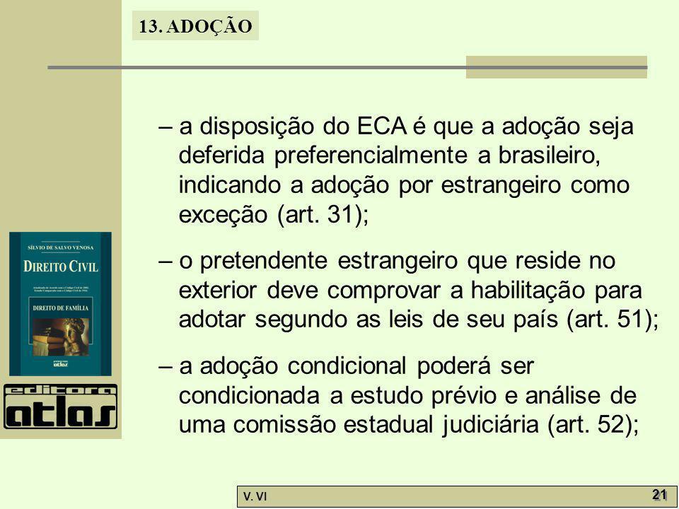 13. ADOÇÃO V. VI 21 – a disposição do ECA é que a adoção seja deferida preferencialmente a brasileiro, indicando a adoção por estrangeiro como exceção