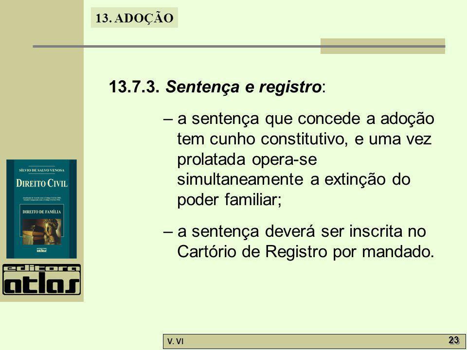 13. ADOÇÃO V. VI 23 13.7.3. Sentença e registro: – a sentença que concede a adoção tem cunho constitutivo, e uma vez prolatada opera-se simultaneament