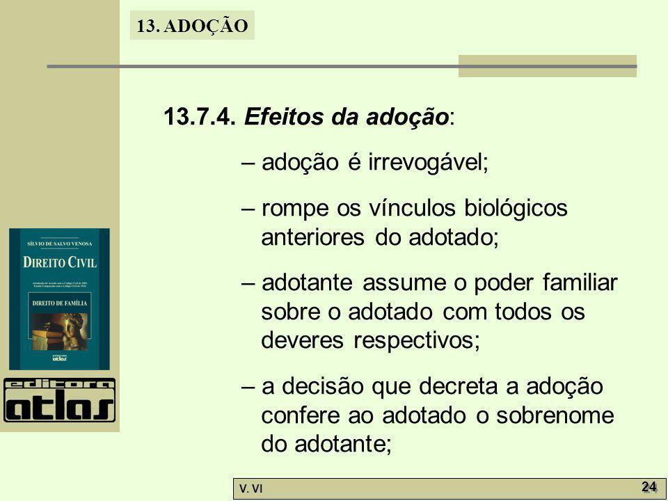 13. ADOÇÃO V. VI 24 13.7.4. Efeitos da adoção: – adoção é irrevogável; – rompe os vínculos biológicos anteriores do adotado; – adotante assume o poder