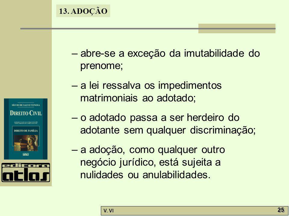 13. ADOÇÃO V. VI 25 – abre-se a exceção da imutabilidade do prenome; – a lei ressalva os impedimentos matrimoniais ao adotado; – o adotado passa a ser