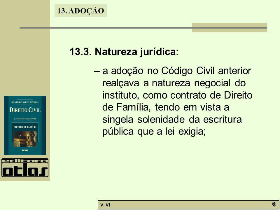 13. ADOÇÃO V. VI 6 6 13.3. Natureza jurídica: – a adoção no Código Civil anterior realçava a natureza negocial do instituto, como contrato de Direito
