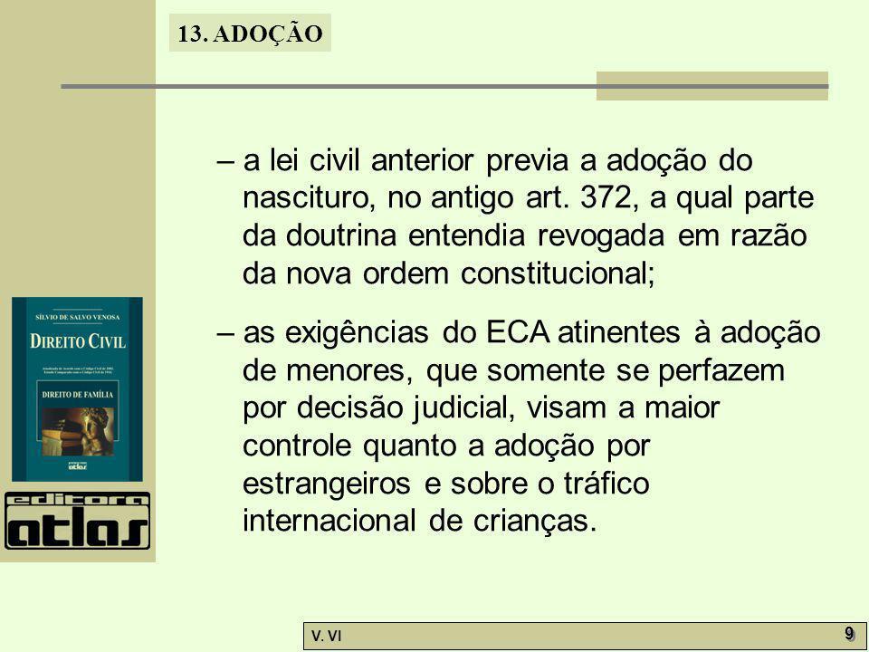 13. ADOÇÃO V. VI 9 9 – a lei civil anterior previa a adoção do nascituro, no antigo art. 372, a qual parte da doutrina entendia revogada em razão da n