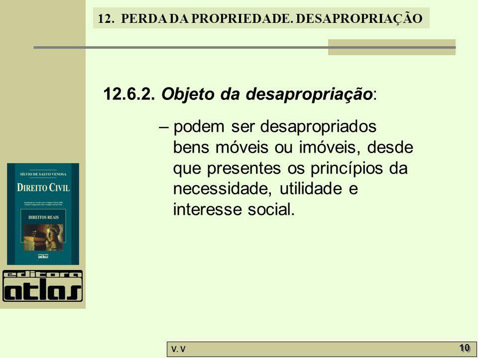 12. PERDA DA PROPRIEDADE. DESAPROPRIAÇÃO V. V 10 12.6.2. Objeto da desapropriação: – podem ser desapropriados bens móveis ou imóveis, desde que presen