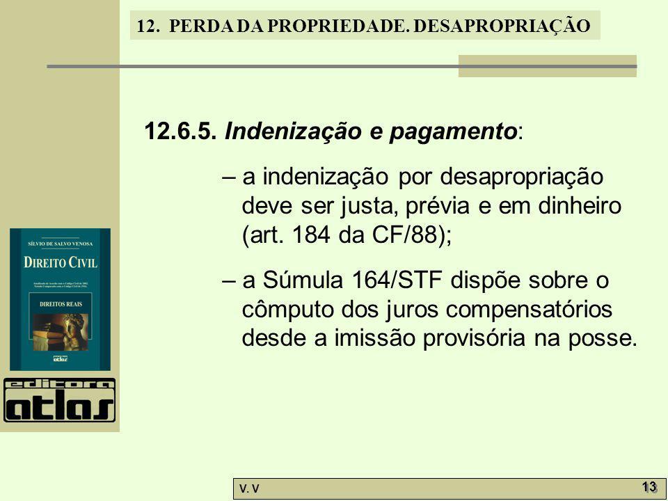 12. PERDA DA PROPRIEDADE. DESAPROPRIAÇÃO V. V 13 12.6.5. Indenização e pagamento: – a indenização por desapropriação deve ser justa, prévia e em dinhe