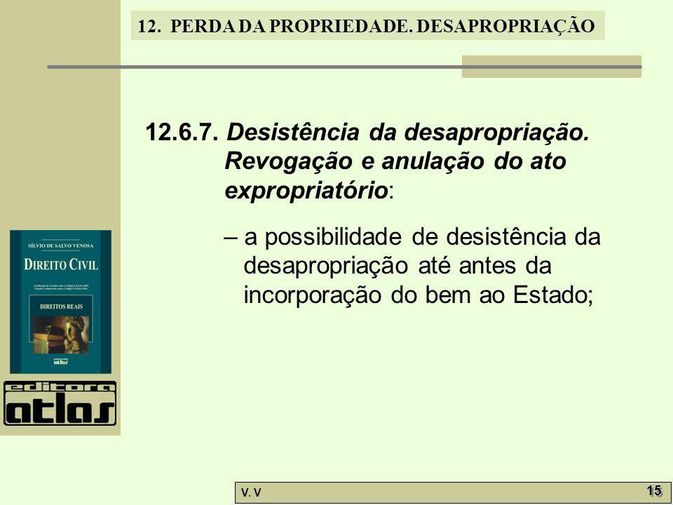12. PERDA DA PROPRIEDADE. DESAPROPRIAÇÃO V. V 15 12.6.7. Desistência da desapropriação. Revogação e anulação do ato expropriatório: – a possibilidade