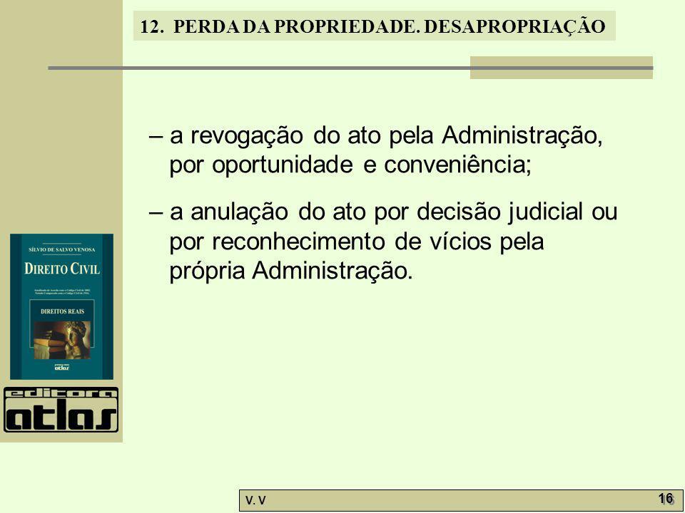 12. PERDA DA PROPRIEDADE. DESAPROPRIAÇÃO V. V 16 – a revogação do ato pela Administração, por oportunidade e conveniência; – a anulação do ato por dec