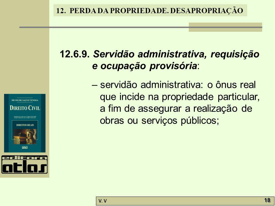 12. PERDA DA PROPRIEDADE. DESAPROPRIAÇÃO V. V 18 12.6.9. Servidão administrativa, requisição e ocupação provisória: – servidão administrativa: o ônus