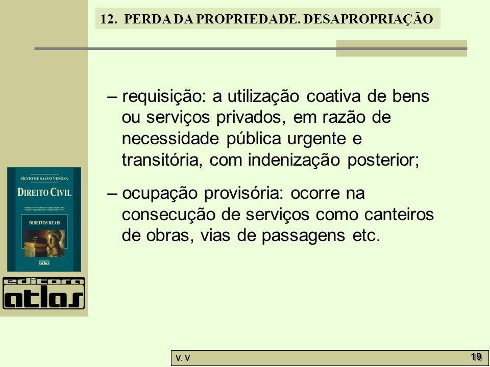 12. PERDA DA PROPRIEDADE. DESAPROPRIAÇÃO V. V 19 – requisição: a utilização coativa de bens ou serviços privados, em razão de necessidade pública urge