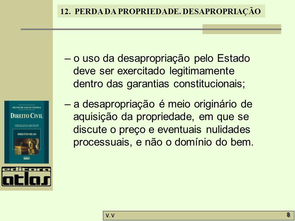 12. PERDA DA PROPRIEDADE. DESAPROPRIAÇÃO V. V 8 8 – o uso da desapropriação pelo Estado deve ser exercitado legitimamente dentro das garantias constit