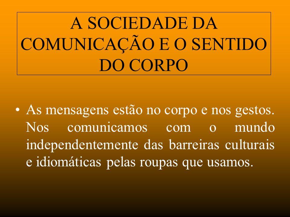 A SOCIEDADE DA COMUNICAÇÃO E O SENTIDO DO CORPO As mensagens estão no corpo e nos gestos. Nos comunicamos com o mundo independentemente das barreiras