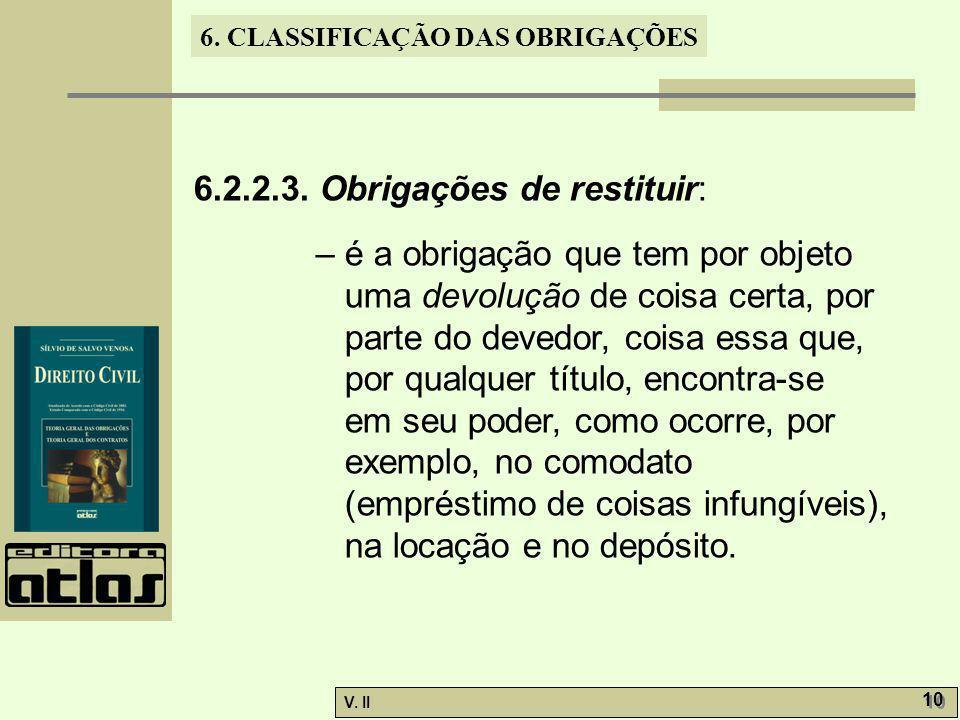 V. II 10 6. CLASSIFICAÇÃO DAS OBRIGAÇÕES 6.2.2.3. Obrigações de restituir: – é a obrigação que tem por objeto uma devolução de coisa certa, por parte